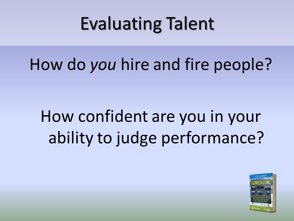 Evaluating Talent How do you hire and fire people? How confident are you in your ability to judge performance?