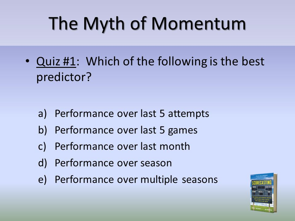 The Myth of Momentum Quiz #1: Which of the following is the best predictor? a)Performance over last 5 attempts b)Performance over last 5 games c)Perfo
