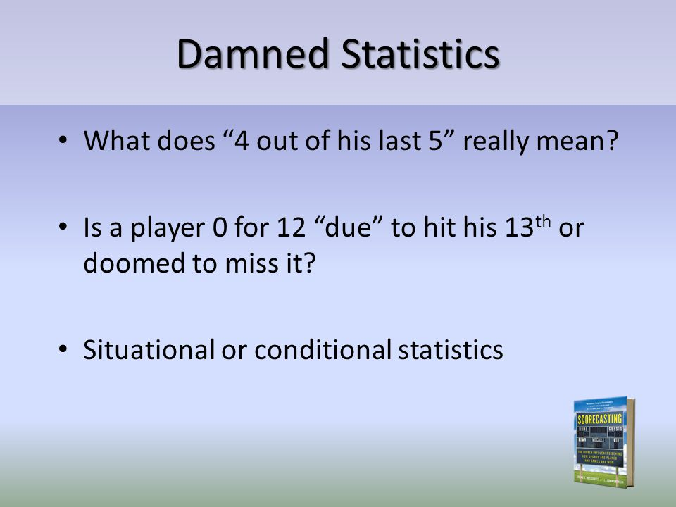 Damned Statistics What does 4 out of his last 5 really mean? Is a player 0 for 12 due to hit his 13 th or doomed to miss it? Situational or conditiona