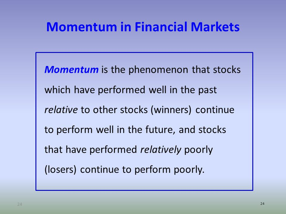24 Momentum in Financial Markets Momentum is the phenomenon that stocks which have performed well in the past relative to other stocks (winners) continue to perform well in the future, and stocks that have performed relatively poorly (losers) continue to perform poorly.