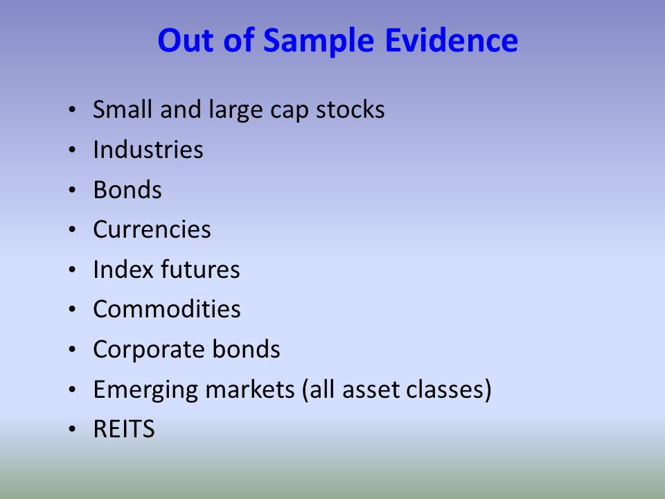 Out of Sample Evidence Small and large cap stocks Industries Bonds Currencies Index futures Commodities Corporate bonds Emerging markets (all asset cl