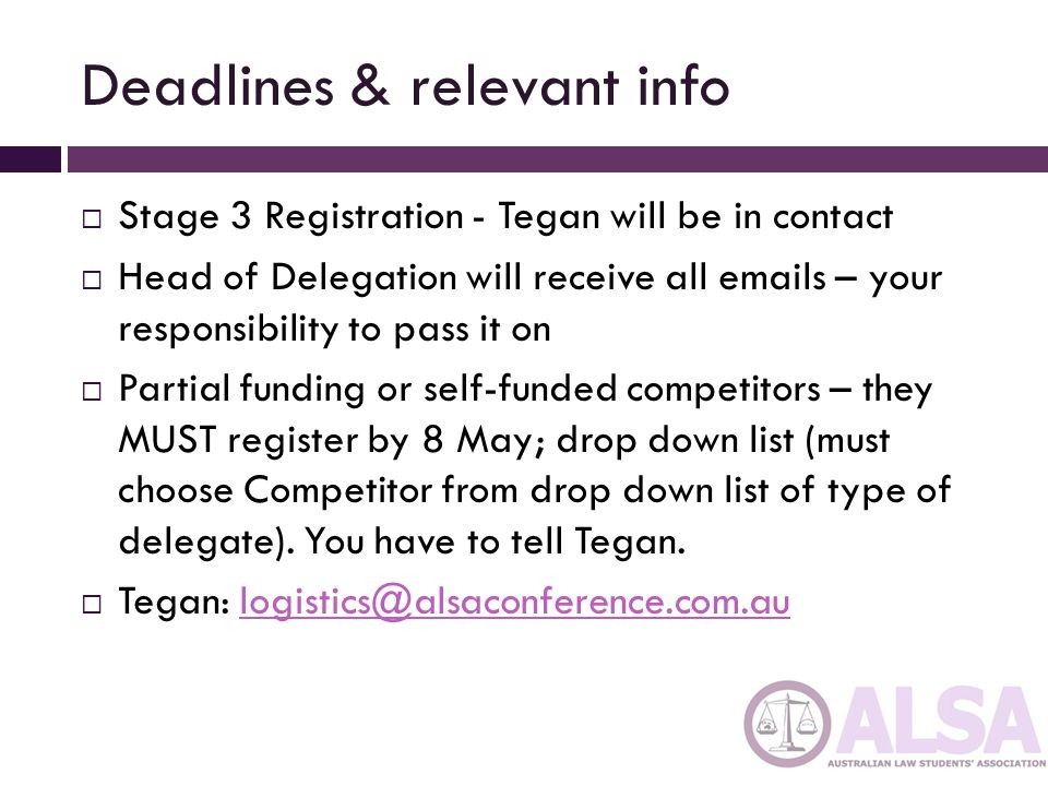 Deadlines & relevant info Stage 3 Registration - Tegan will be in contact Head of Delegation will receive all emails – your responsibility to pass it on Partial funding or self-funded competitors – they MUST register by 8 May; drop down list (must choose Competitor from drop down list of type of delegate).