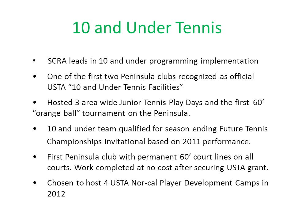 10 and Under Tennis SCRA leads in 10 and under programming implementation One of the first two Peninsula clubs recognized as official USTA 10 and Under Tennis Facilities Hosted 3 area wide Junior Tennis Play Days and the first 60orange ball tournament on the Peninsula.