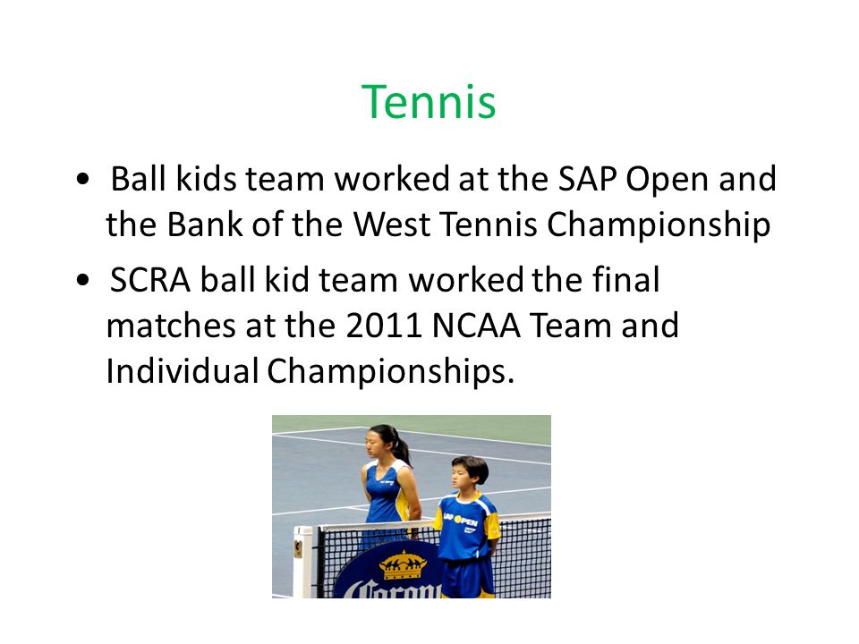 Tennis Ball kids team worked at the SAP Open and the Bank of the West Tennis Championship SCRA ball kid team worked the final matches at the 2011 NCAA Team and Individual Championships.