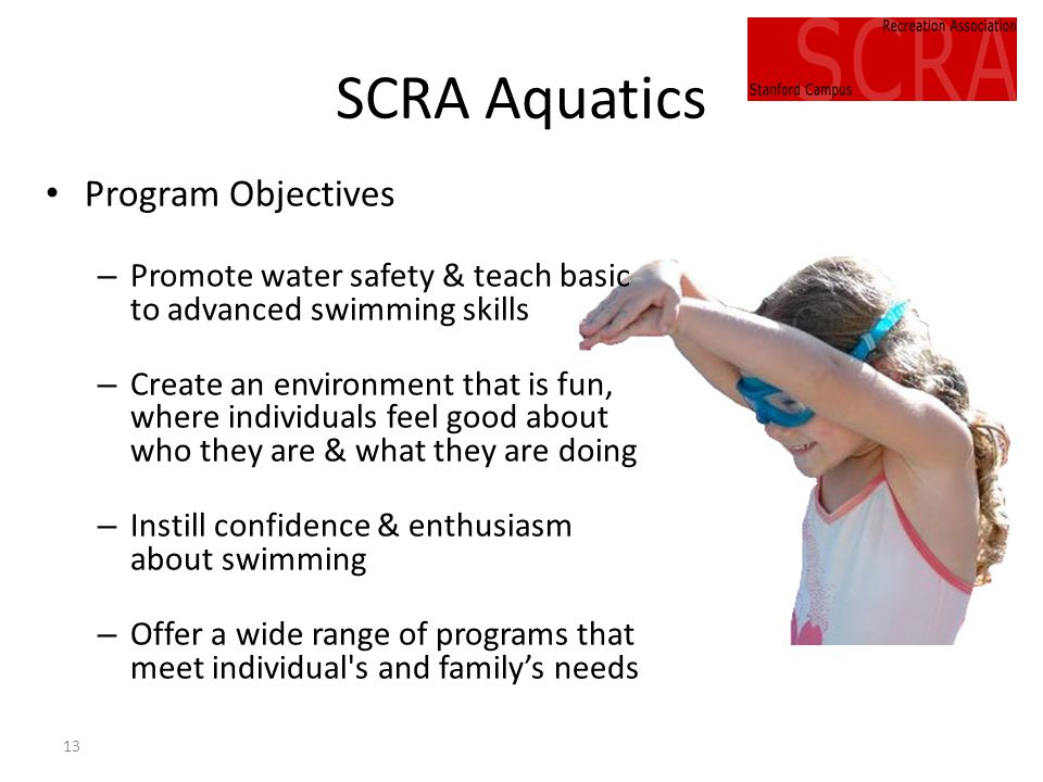 13 SCRA Aquatics Program Objectives – Promote water safety & teach basic to advanced swimming skills – Create an environment that is fun, where individuals feel good about who they are & what they are doing – Instill confidence & enthusiasm about swimming – Offer a wide range of programs that meet individual s and familys needs