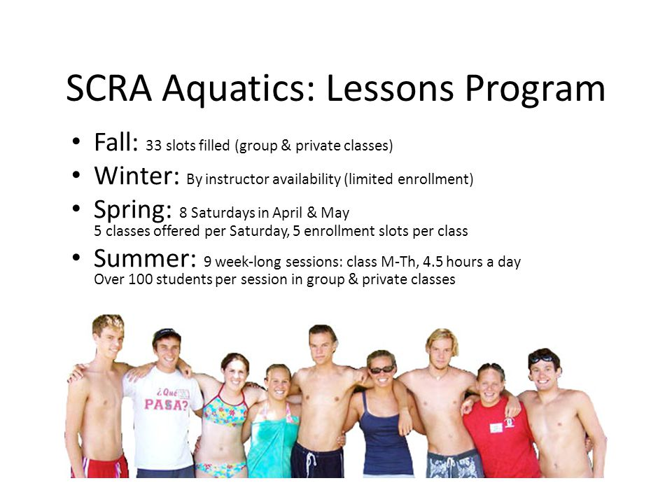 SCRA Aquatics: Lessons Program Fall: 33 slots filled (group & private classes) Winter: By instructor availability (limited enrollment) Spring: 8 Saturdays in April & May 5 classes offered per Saturday, 5 enrollment slots per class Summer: 9 week-long sessions: class M-Th, 4.5 hours a day Over 100 students per session in group & private classes