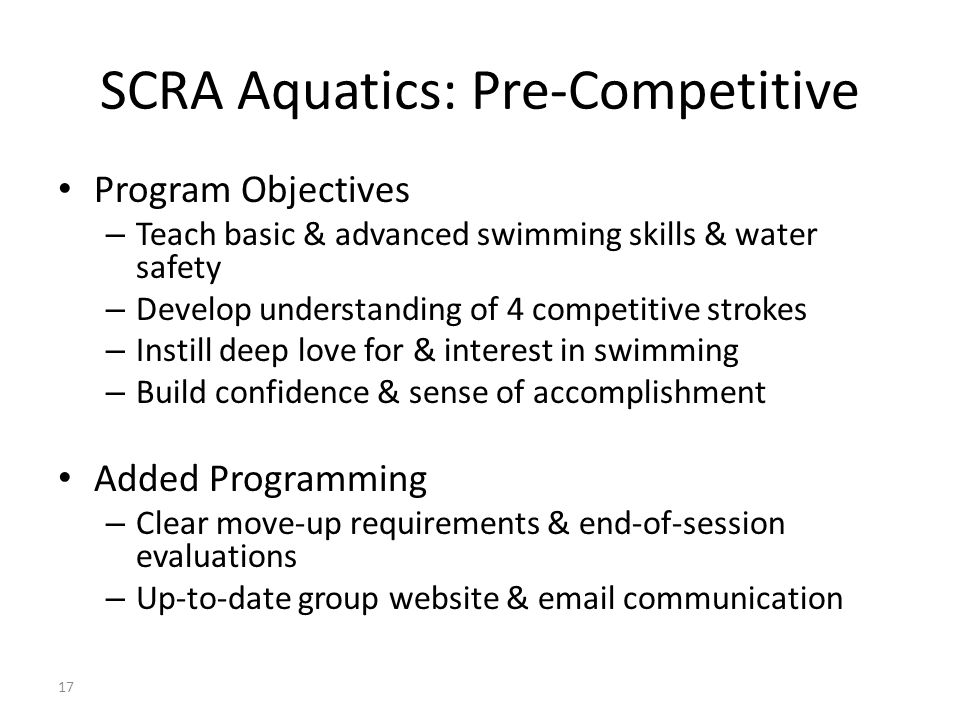 17 SCRA Aquatics: Pre-Competitive Program Objectives – Teach basic & advanced swimming skills & water safety – Develop understanding of 4 competitive strokes – Instill deep love for & interest in swimming – Build confidence & sense of accomplishment Added Programming – Clear move-up requirements & end-of-session evaluations – Up-to-date group website & email communication