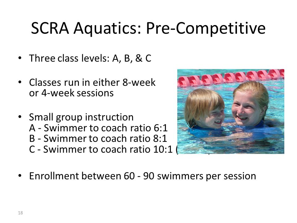 18 SCRA Aquatics: Pre-Competitive Three class levels: A, B, & C Classes run in either 8-week or 4-week sessions Small group instruction A - Swimmer to