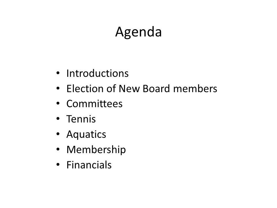 Agenda Introductions Election of New Board members Committees Tennis Aquatics Membership Financials