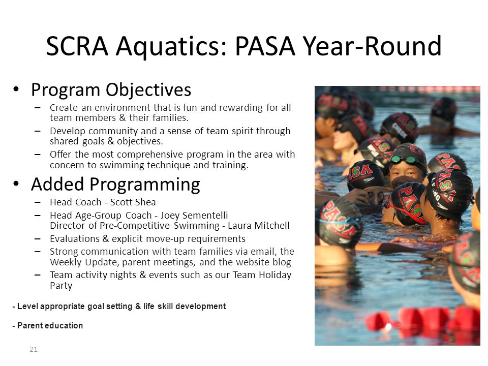 21 SCRA Aquatics: PASA Year-Round Program Objectives – Create an environment that is fun and rewarding for all team members & their families. – Develo