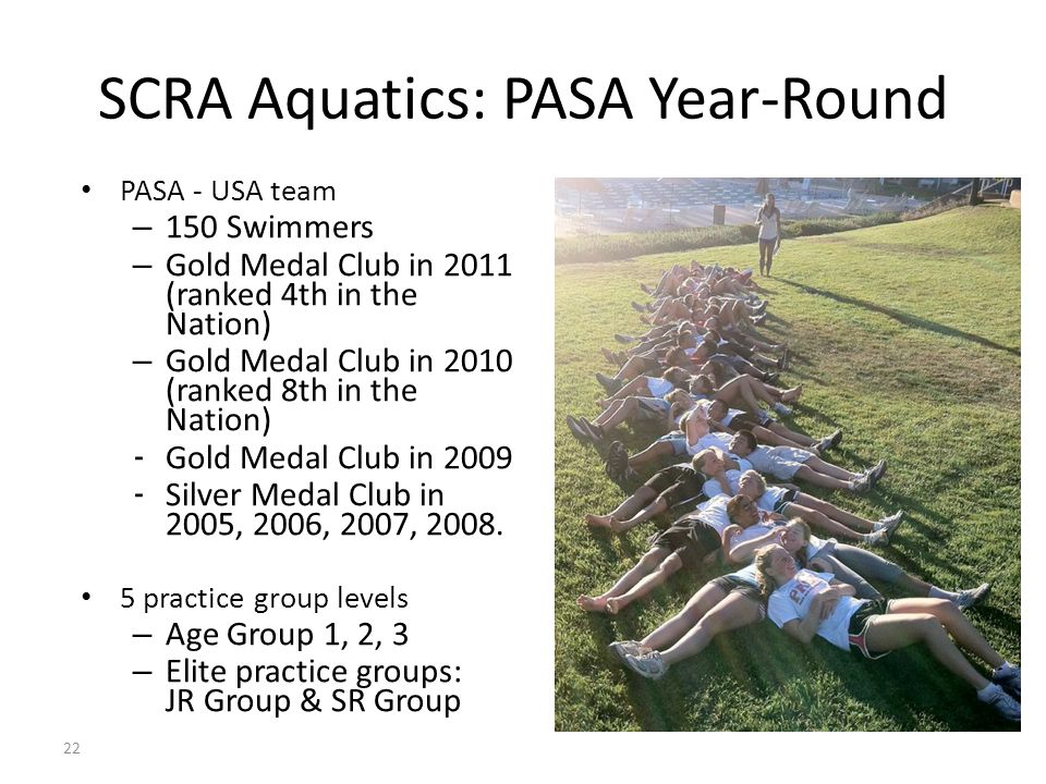 22 SCRA Aquatics: PASA Year-Round PASA - USA team – 150 Swimmers – Gold Medal Club in 2011 (ranked 4th in the Nation) – Gold Medal Club in 2010 (ranked 8th in the Nation) - Gold Medal Club in 2009 - Silver Medal Club in 2005, 2006, 2007, 2008.