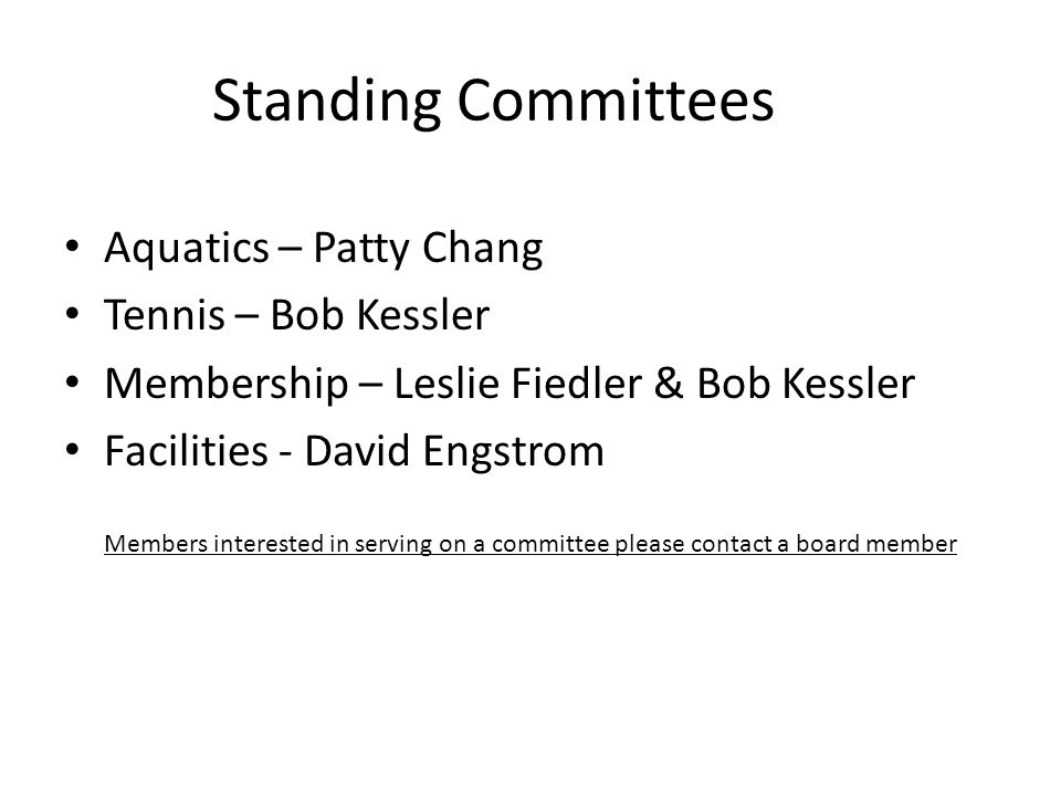 Standing Committees Aquatics – Patty Chang Tennis – Bob Kessler Membership – Leslie Fiedler & Bob Kessler Facilities - David Engstrom Members interested in serving on a committee please contact a board member