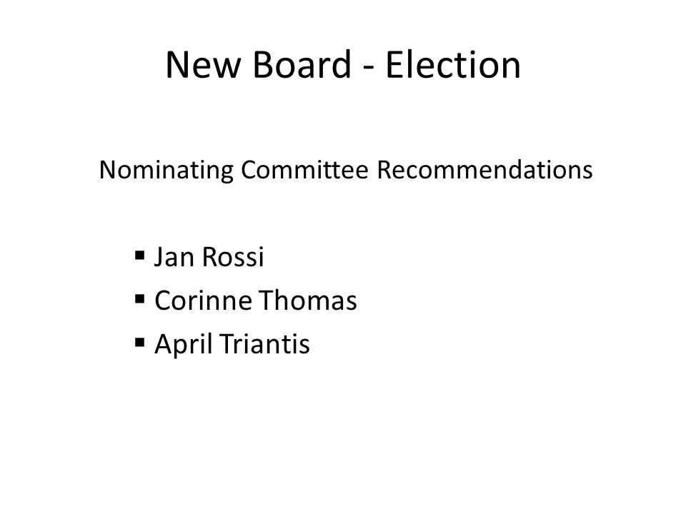 New Board - Election Nominating Committee Recommendations Jan Rossi Corinne Thomas April Triantis