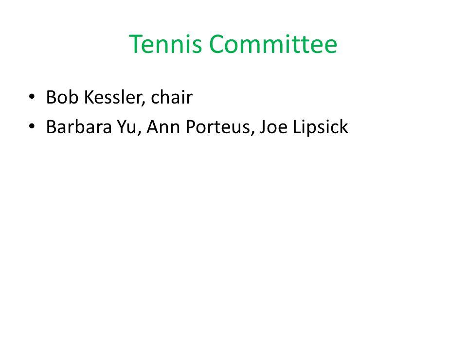 Tennis Committee Bob Kessler, chair Barbara Yu, Ann Porteus, Joe Lipsick