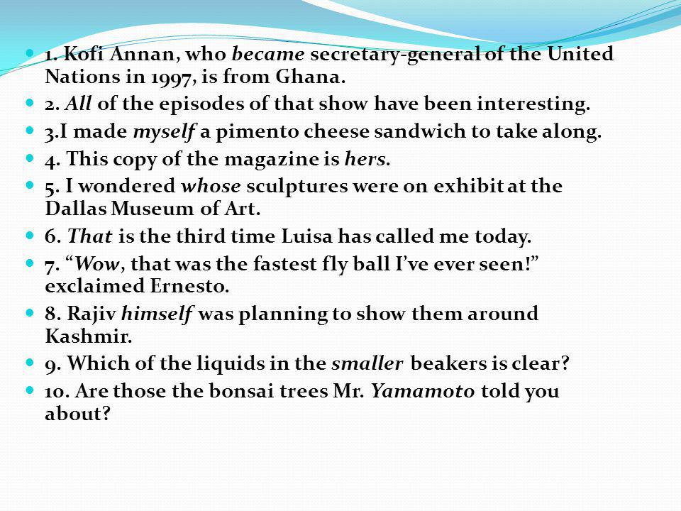 1. Kofi Annan, who became secretary-general of the United Nations in 1997, is from Ghana. 2. All of the episodes of that show have been interesting. 3