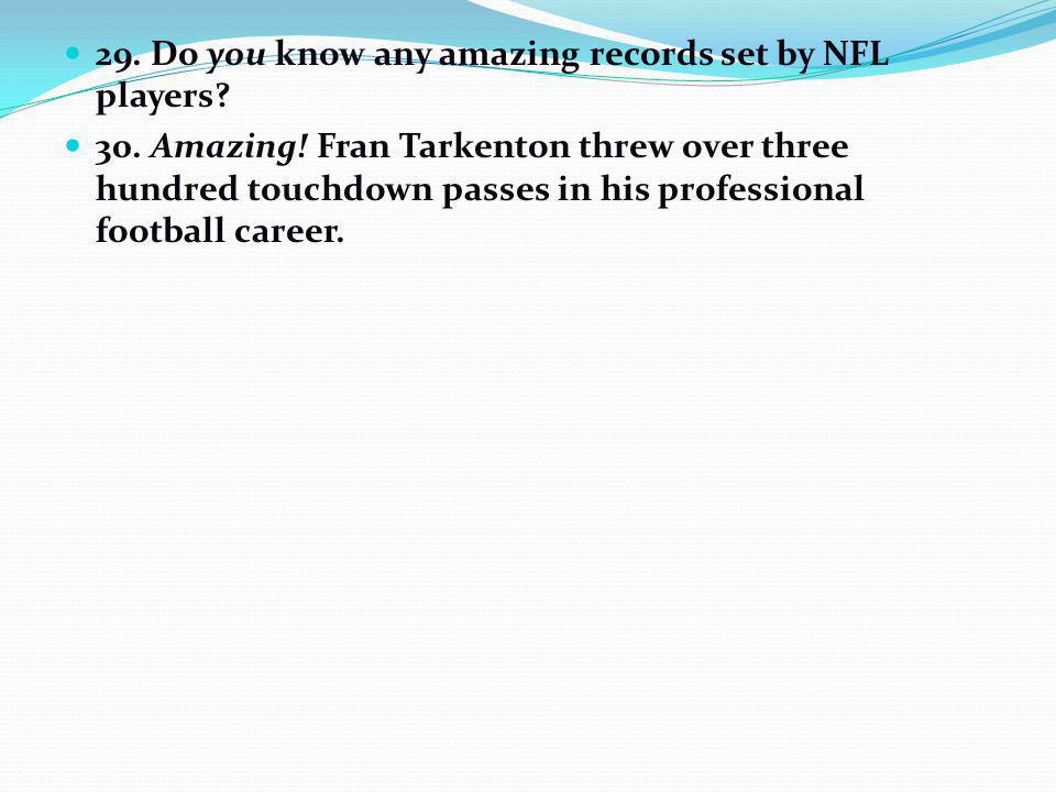 29. Do you know any amazing records set by NFL players? 30. Amazing! Fran Tarkenton threw over three hundred touchdown passes in his professional foot