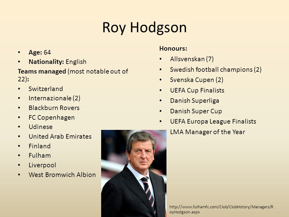 Roy Hodgson Age: 64 Nationality: English Teams managed (most notable out of 22): Switzerland Internazionale (2) Blackburn Rovers FC Copenhagen Udinese United Arab Emirates Finland Fulham Liverpool West Bromwich Albion Honours: Allsvenskan (7) Swedish football champions (2) Svenska Cupen (2) UEFA Cup Finalists Danish Superliga Danish Super Cup UEFA Europa League Finalists LMA Manager of the Year http://www.fulhamfc.com/Club/ClubHistory/Managers/R oyHodgson.aspx