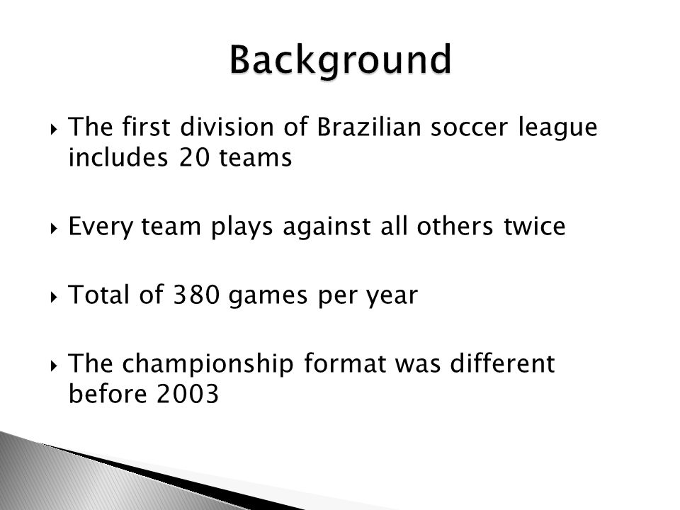 The first division of Brazilian soccer league includes 20 teams Every team plays against all others twice Total of 380 games per year The championship format was different before 2003