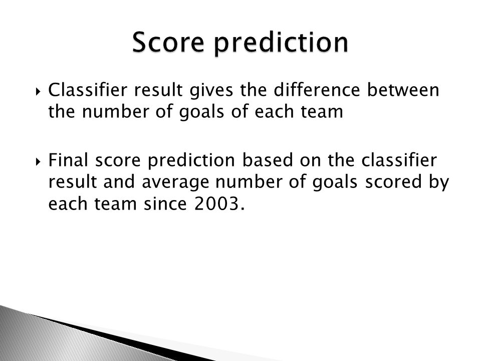 Classifier result gives the difference between the number of goals of each team Final score prediction based on the classifier result and average number of goals scored by each team since 2003.