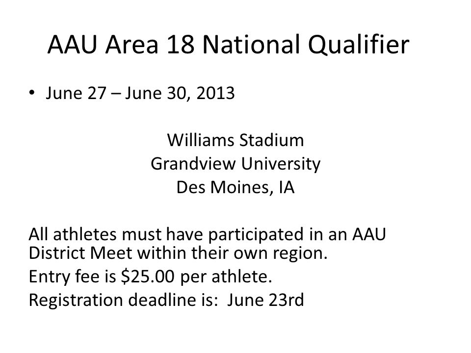 AAU Area 18 National Qualifier June 27 – June 30, 2013 Williams Stadium Grandview University Des Moines, IA All athletes must have participated in an AAU District Meet within their own region.
