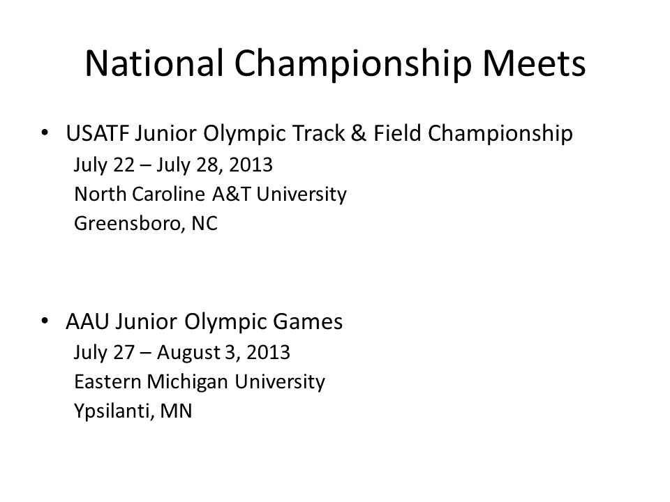 National Championship Meets USATF Junior Olympic Track & Field Championship July 22 – July 28, 2013 North Caroline A&T University Greensboro, NC AAU Junior Olympic Games July 27 – August 3, 2013 Eastern Michigan University Ypsilanti, MN