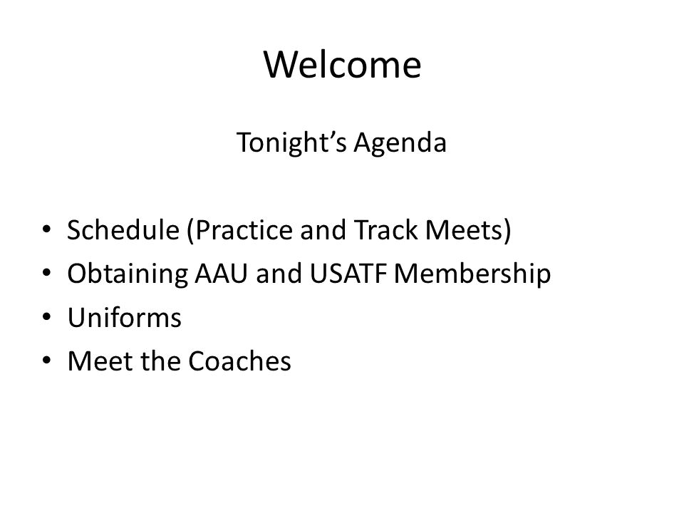 Welcome Tonights Agenda Schedule (Practice and Track Meets) Obtaining AAU and USATF Membership Uniforms Meet the Coaches