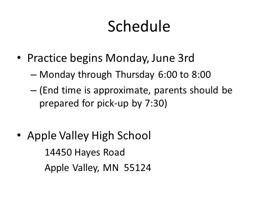 Schedule Practice begins Monday, June 3rd – Monday through Thursday 6:00 to 8:00 – (End time is approximate, parents should be prepared for pick-up by 7:30) Apple Valley High School 14450 Hayes Road Apple Valley, MN 55124