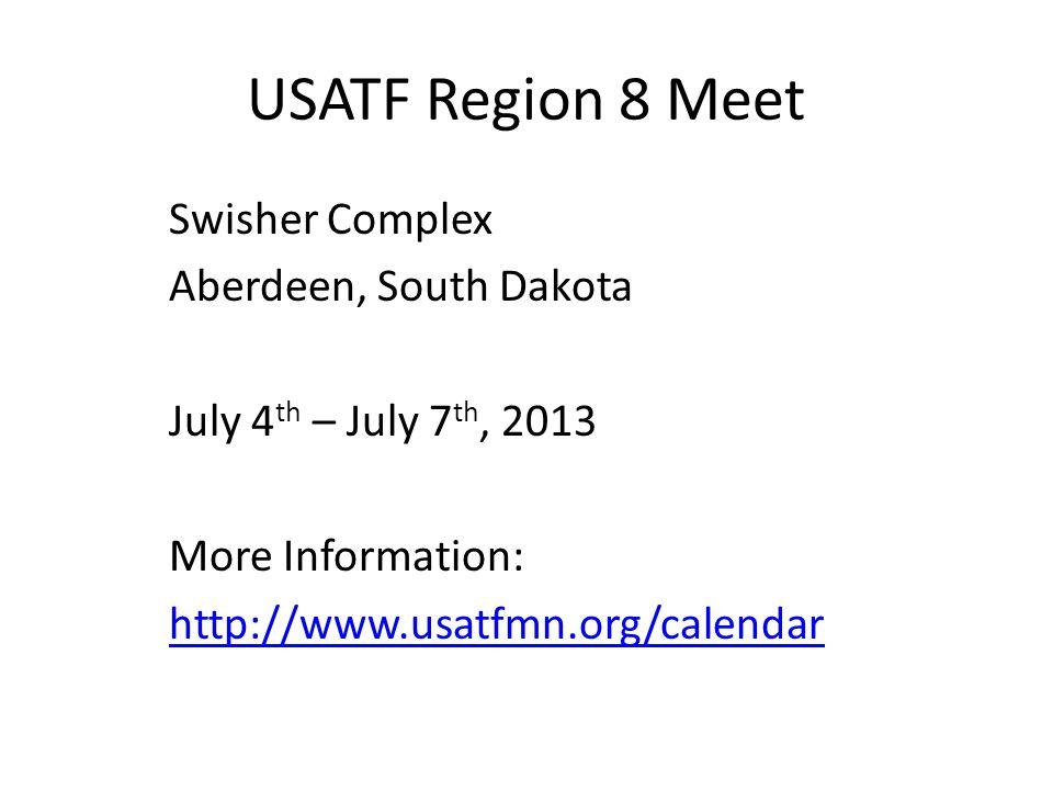 USATF Region 8 Meet Swisher Complex Aberdeen, South Dakota July 4 th – July 7 th, 2013 More Information: http://www.usatfmn.org/calendar