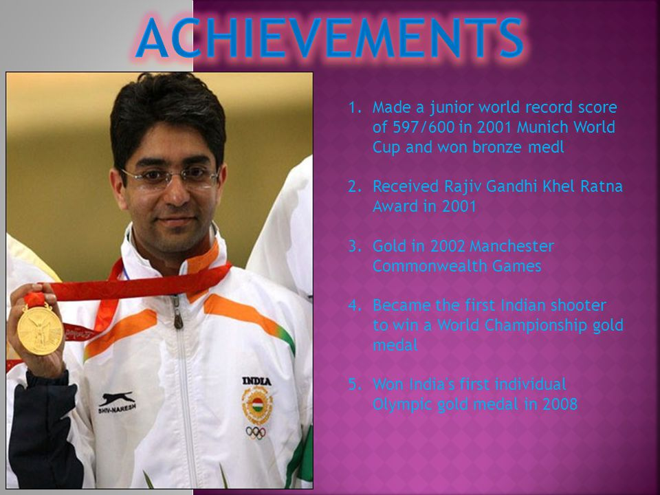 1.Made a junior world record score of 597/600 in 2001 Munich World Cup and won bronze medl 2.Received Rajiv Gandhi Khel Ratna Award in 2001 3.Gold in 2002 Manchester Commonwealth Games 4.Became the first Indian shooter to win a World Championship gold medal 5.Won India s first individual Olympic gold medal in 2008