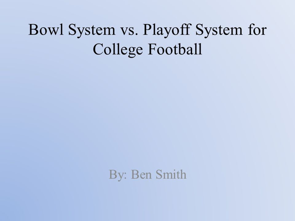 Bowl System vs. Playoff System for College Football By: Ben Smith