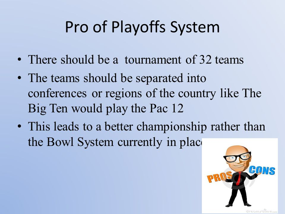 Pro of Playoffs System There should be a tournament of 32 teams The teams should be separated into conferences or regions of the country like The Big Ten would play the Pac 12 This leads to a better championship rather than the Bowl System currently in place