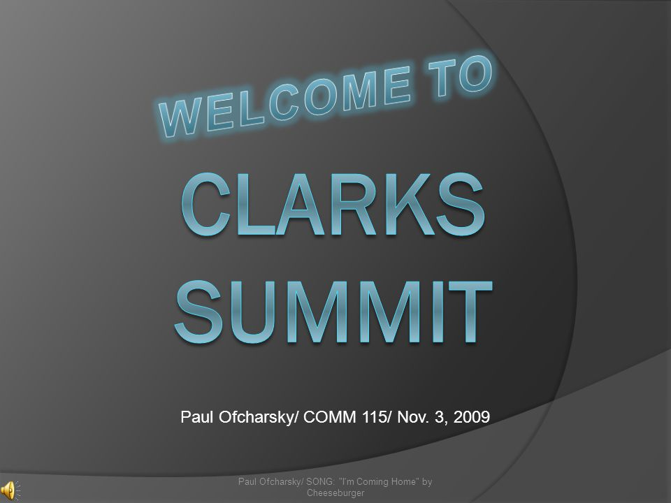 Clarks Summit, PA Clarks Summit is located in Northeastern PA It is located in Lackawanna County It is also just North of Scranton, PA (Home of NBCs the Office) Paul Ofcharsky/ SONG: I m Coming Home by Cheeseburger