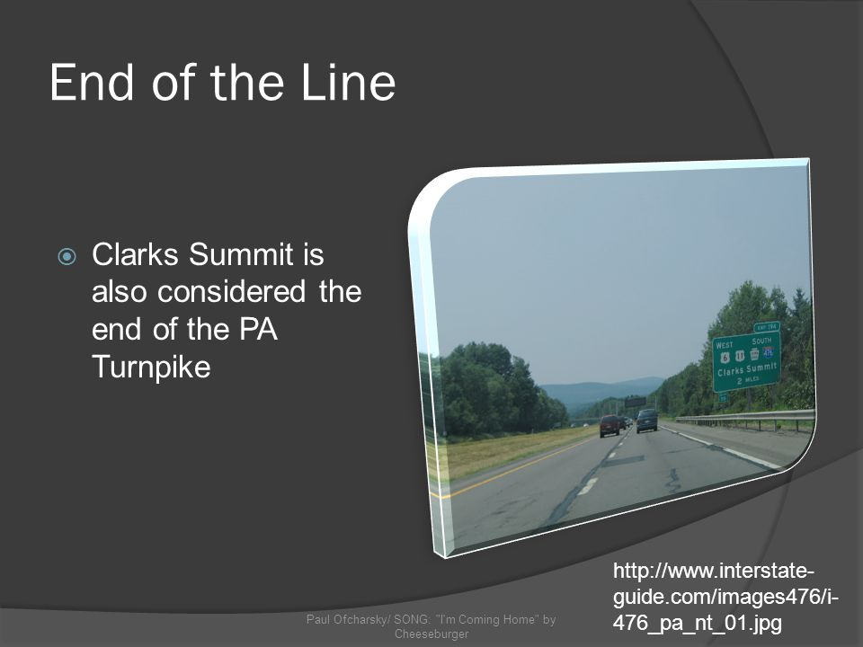 End of the Line Clarks Summit is also considered the end of the PA Turnpike Paul Ofcharsky/ SONG: I m Coming Home by Cheeseburger http://www.interstate- guide.com/images476/i- 476_pa_nt_01.jpg