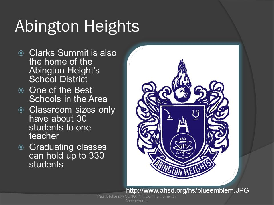 Abington Heights Clarks Summit is also the home of the Abington Heights School District One of the Best Schools in the Area Classroom sizes only have about 30 students to one teacher Graduating classes can hold up to 330 students Paul Ofcharsky/ SONG: I m Coming Home by Cheeseburger http://www.ahsd.org/hs/blueemblem.JPG