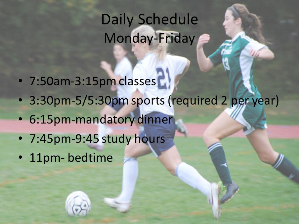 Daily Schedule Monday-Friday 7:50am-3:15pm classes 3:30pm-5/5:30pm sports (required 2 per year) 6:15pm-mandatory dinner 7:45pm-9:45 study hours 11pm-