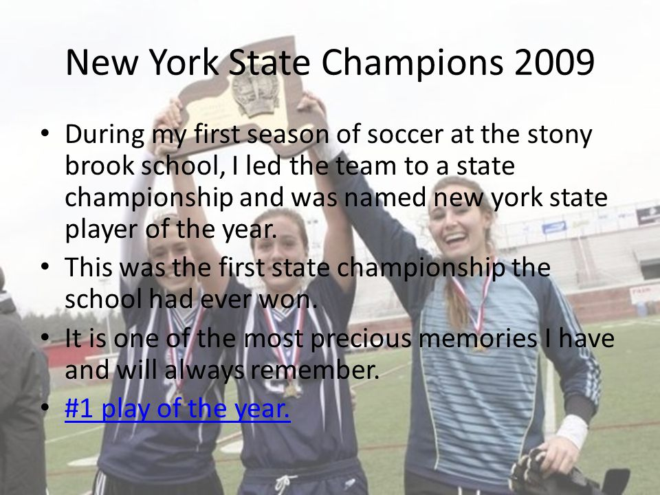 New York State Champions 2009 During my first season of soccer at the stony brook school, I led the team to a state championship and was named new york state player of the year.