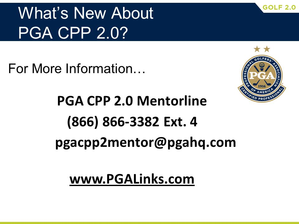Whats New About PGA CPP 2.0.For More Information… PGA CPP 2.0 Mentorline (866) 866-3382 Ext.