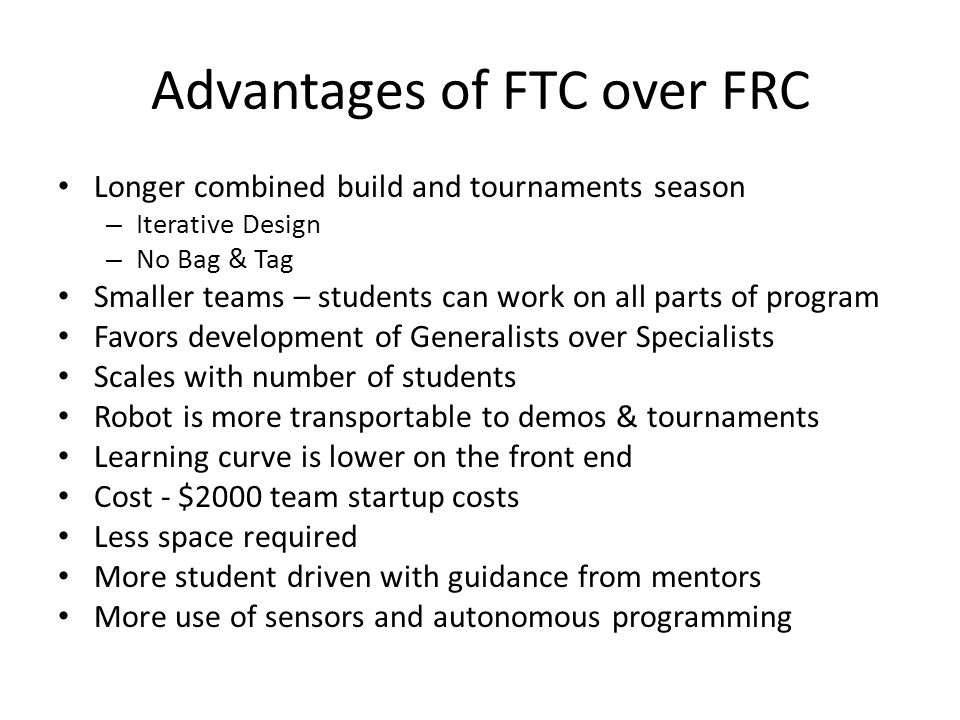 Advantages of FTC over FRC Longer combined build and tournaments season – Iterative Design – No Bag & Tag Smaller teams – students can work on all par