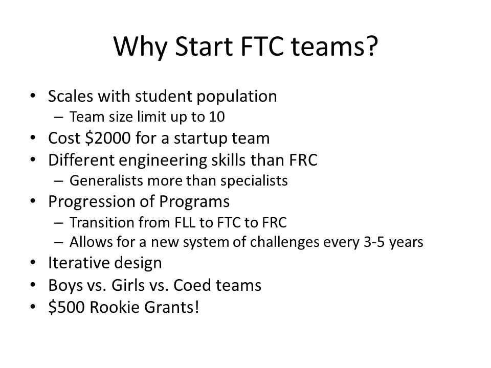 Why Start FTC teams? Scales with student population – Team size limit up to 10 Cost $2000 for a startup team Different engineering skills than FRC – G