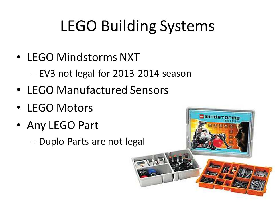 LEGO Building Systems LEGO Mindstorms NXT – EV3 not legal for 2013-2014 season LEGO Manufactured Sensors LEGO Motors Any LEGO Part – Duplo Parts are n
