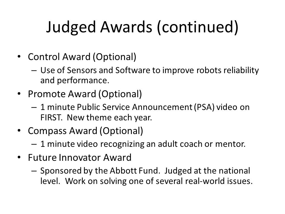 Judged Awards (continued) Control Award (Optional) – Use of Sensors and Software to improve robots reliability and performance. Promote Award (Optiona