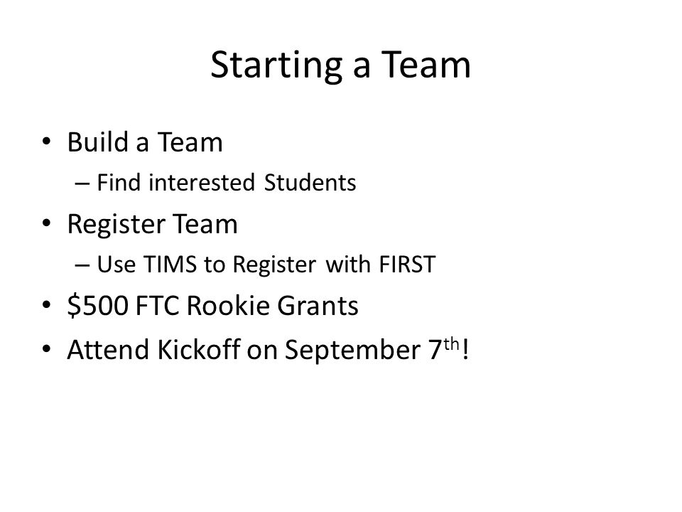 Starting a Team Build a Team – Find interested Students Register Team – Use TIMS to Register with FIRST $500 FTC Rookie Grants Attend Kickoff on Septe