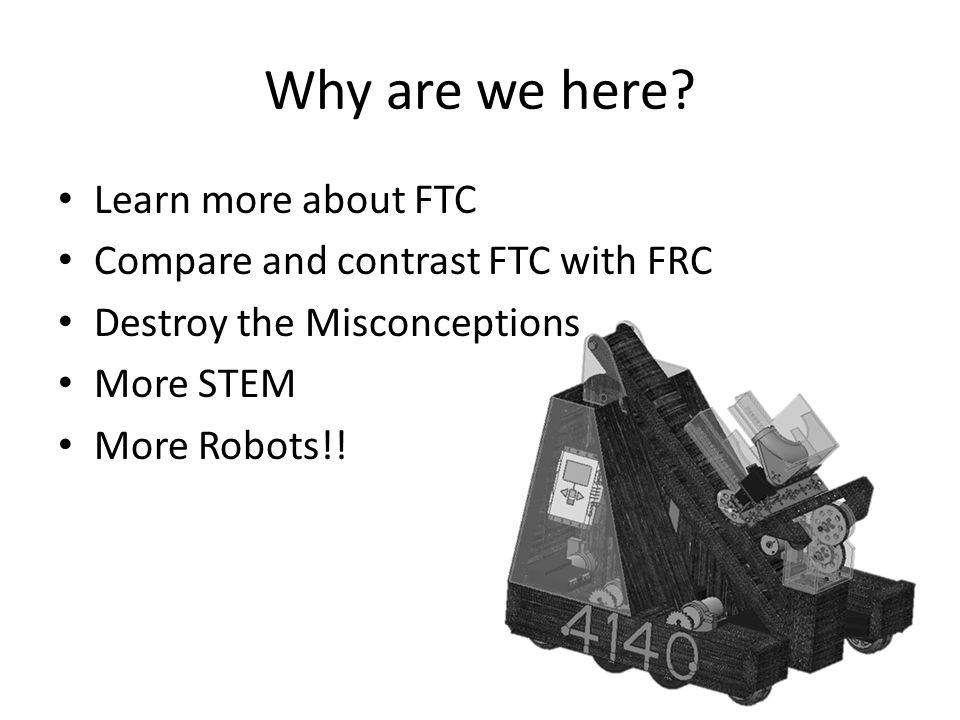 Why are we here? Learn more about FTC Compare and contrast FTC with FRC Destroy the Misconceptions More STEM More Robots!!