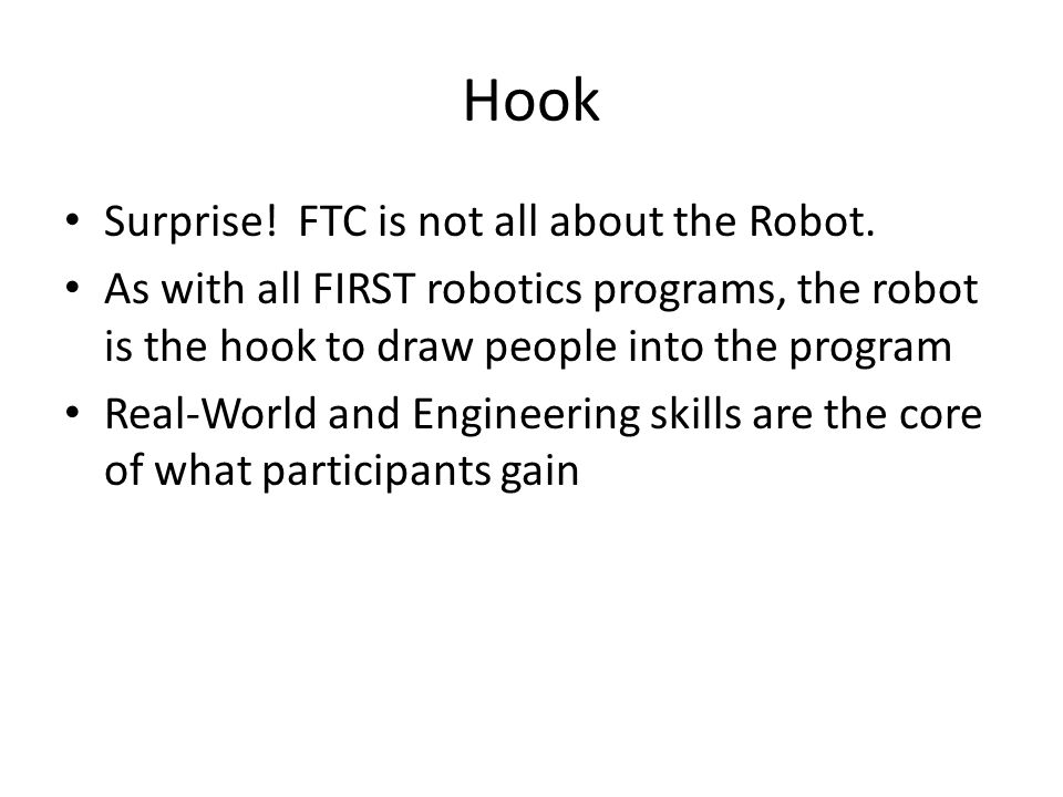 Hook Surprise! FTC is not all about the Robot. As with all FIRST robotics programs, the robot is the hook to draw people into the program Real-World a