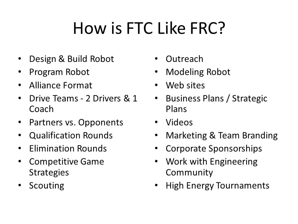 How is FTC Like FRC? Design & Build Robot Program Robot Alliance Format Drive Teams - 2 Drivers & 1 Coach Partners vs. Opponents Qualification Rounds