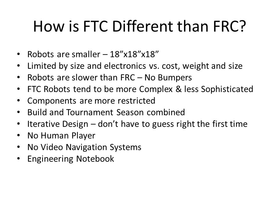 How is FTC Different than FRC? Robots are smaller – 18x18x18 Limited by size and electronics vs. cost, weight and size Robots are slower than FRC – No