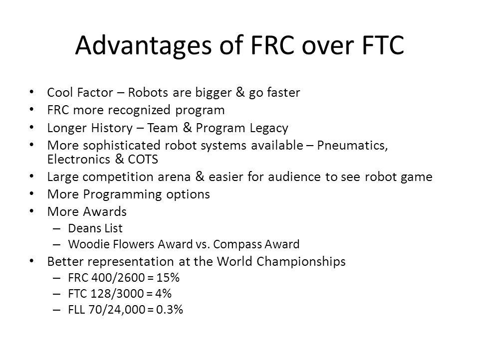 Advantages of FRC over FTC Cool Factor – Robots are bigger & go faster FRC more recognized program Longer History – Team & Program Legacy More sophist