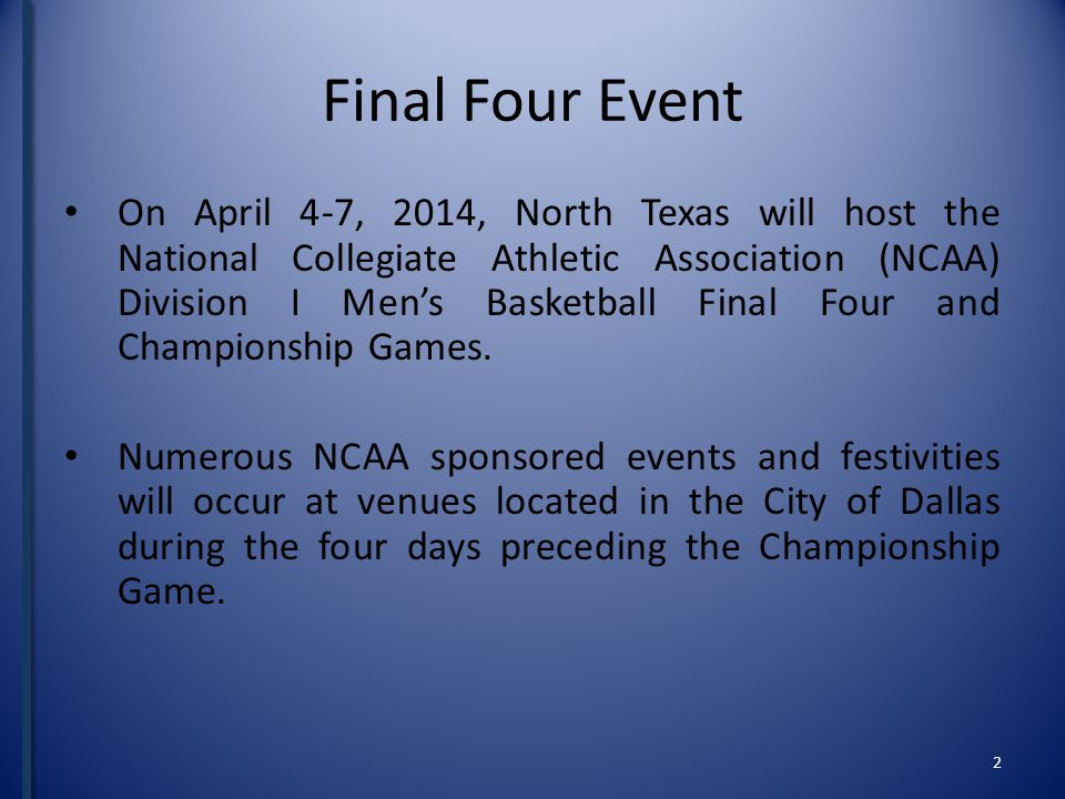 Final Four Event On April 4-7, 2014, North Texas will host the National Collegiate Athletic Association (NCAA) Division I Mens Basketball Final Four and Championship Games.