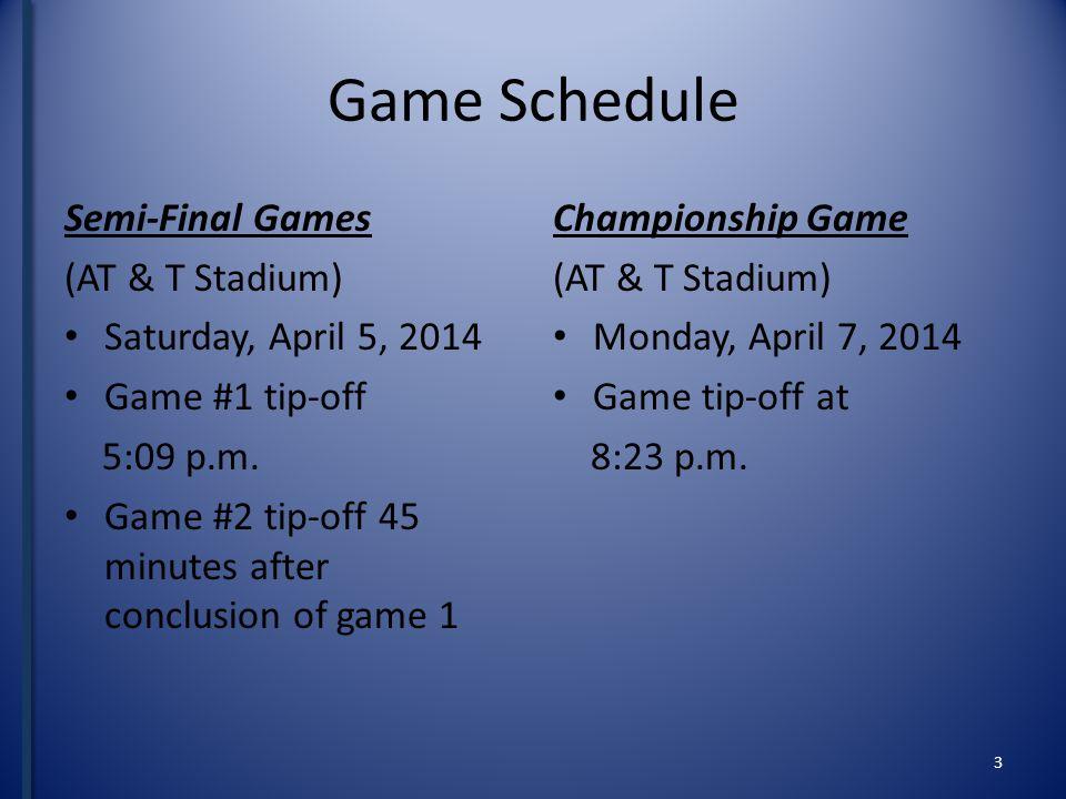 Game Schedule Semi-Final Games (AT & T Stadium) Saturday, April 5, 2014 Game #1 tip-off 5:09 p.m.