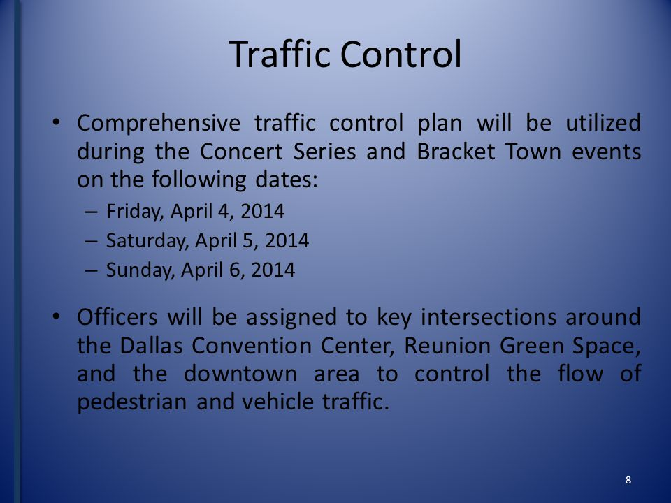 8 Traffic Control Comprehensive traffic control plan will be utilized during the Concert Series and Bracket Town events on the following dates: – Friday, April 4, 2014 – Saturday, April 5, 2014 – Sunday, April 6, 2014 Officers will be assigned to key intersections around the Dallas Convention Center, Reunion Green Space, and the downtown area to control the flow of pedestrian and vehicle traffic.